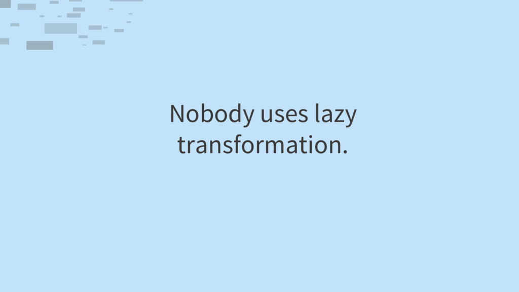 Nobody uses lazy transformation.