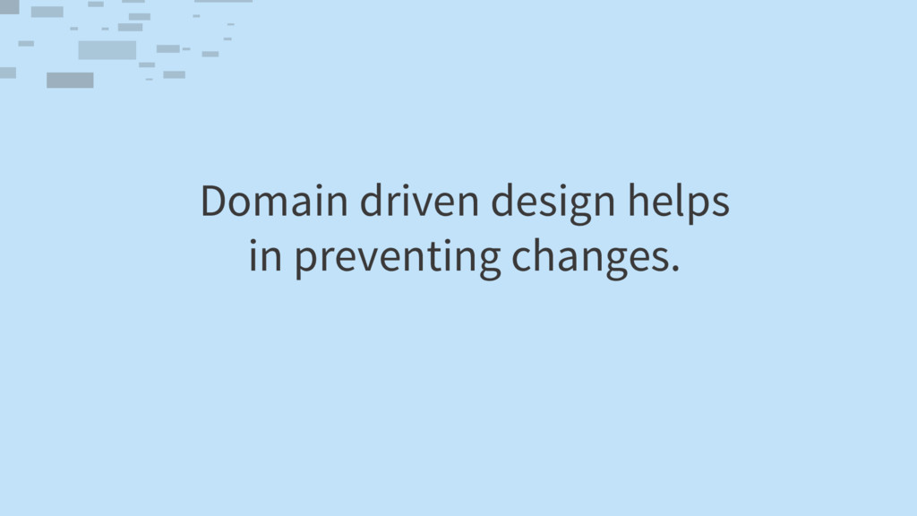 Domain driven design helps in preventing change...