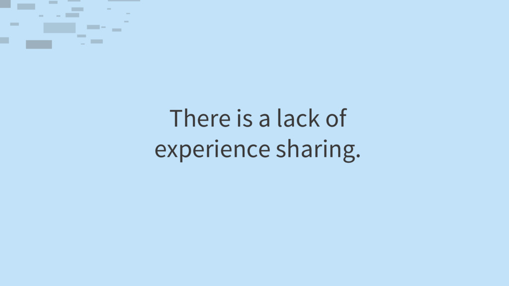 There is a lack of experience sharing.