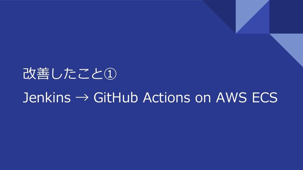 改善したこと① Jenkins → GitHub Actions on AWS ECS
