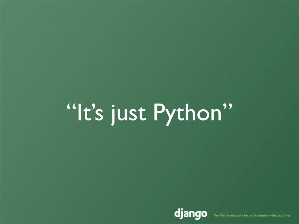 """It's just Python"""