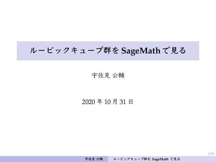 1/21 ルービックキューブ群を SageMath で見る 宇佐見 公輔 2020 年 10 ...