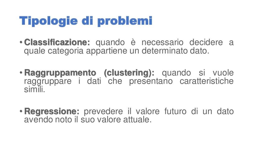 Tipologie di problemi • Classificazione: quando...