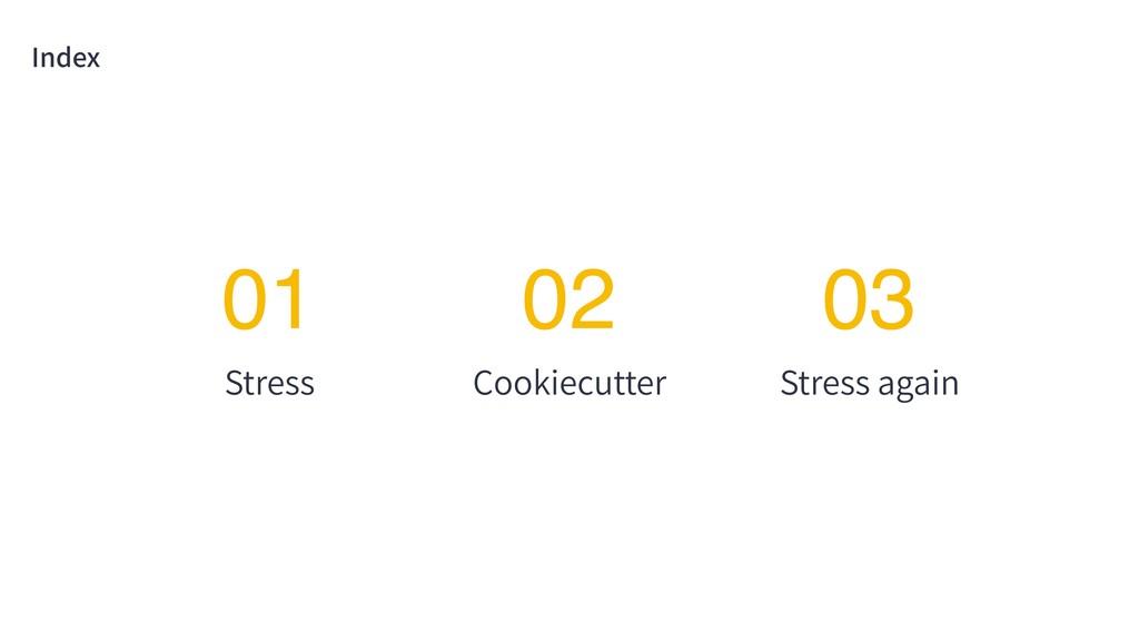 Index Stress 01 Cookiecutter 02 Stress again 03