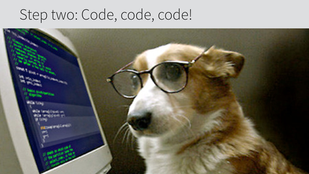 Step two: Code, code, code!