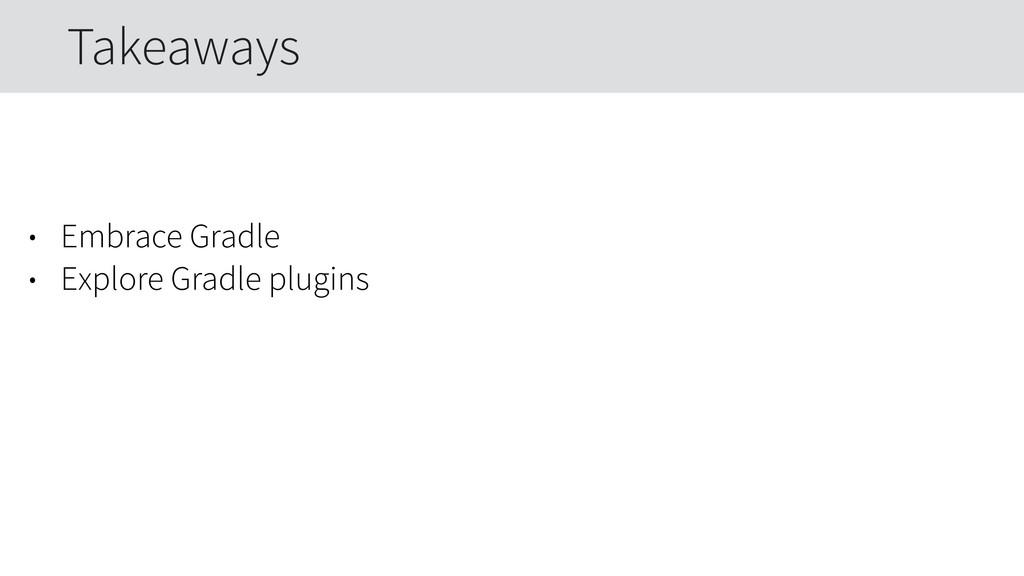 • Embrace Gradle • Explore Gradle plugins Takea...