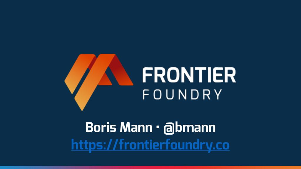 Boris Mann • @bmann https://frontierfoundry.co