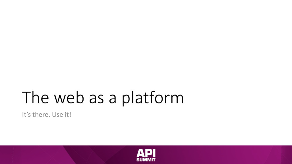 The web as a platform It's there. Use it!