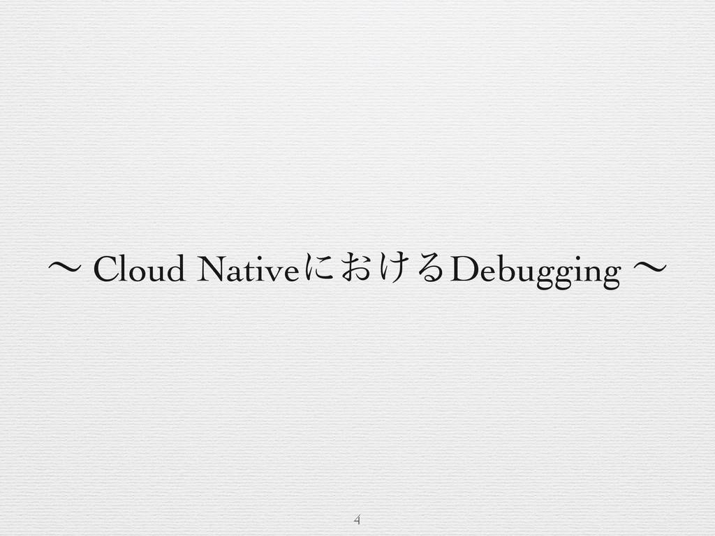 ʙ Cloud Nativeʹ͓͚ΔDebugging ʙ 4