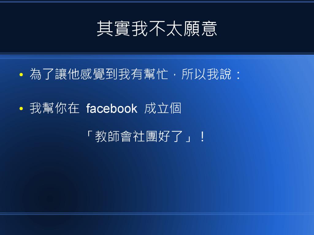 其實我不太願意 ● 為了讓他感覺到我有幫忙,所以我說: ● 我幫你在 facebook 成立個...