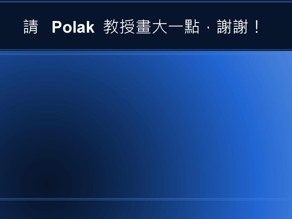 請 Polak 教授畫大一點,謝謝!