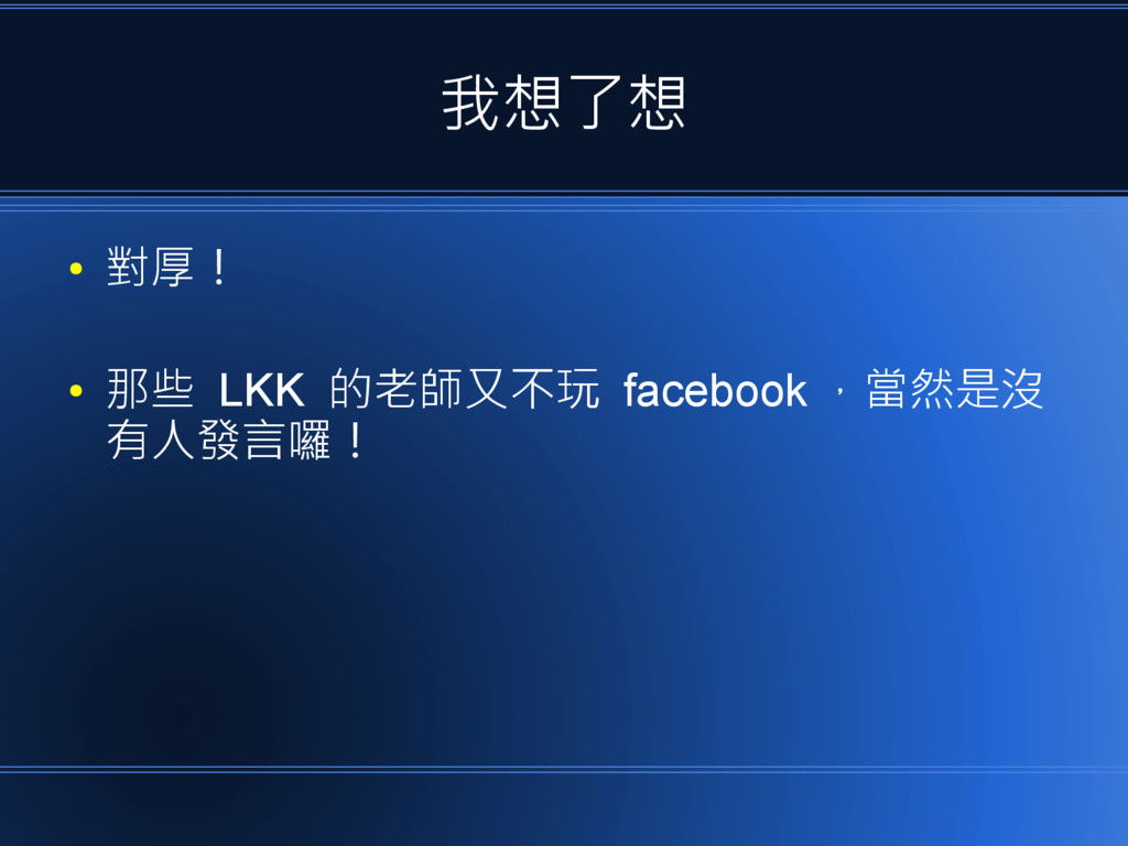 我想了想 ● 對厚! ● 那些 LKK 的老師又不玩 facebook ,當然是沒 有人發言囉!