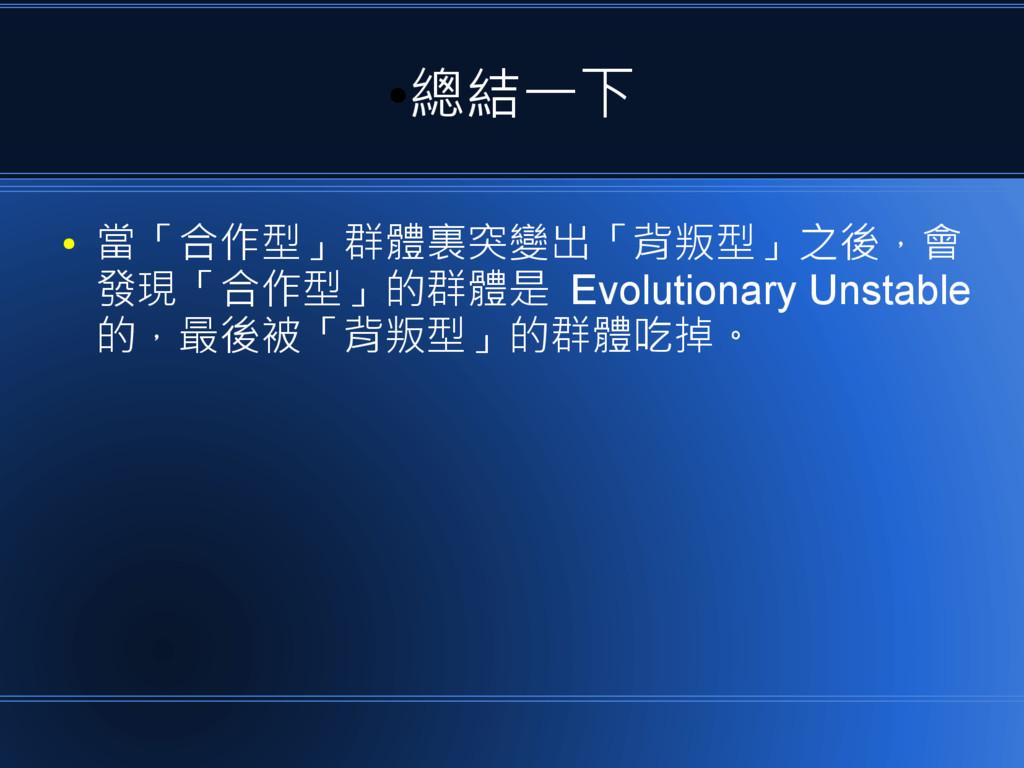 ● 總結一下 ● 當「合作型」群體裏突變出「背叛型」之後,會 發現「合作型」的群體是 Evol...