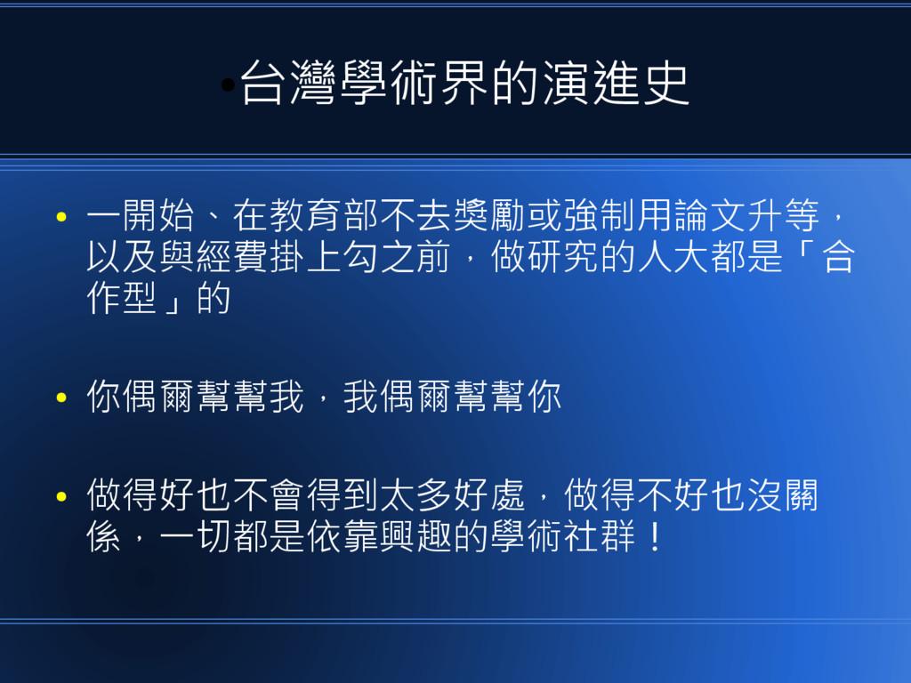● 台灣學術界的演進史 ● 一開始、在教育部不去獎勵或強制用論文升等, 以及與經費掛上勾之前,...