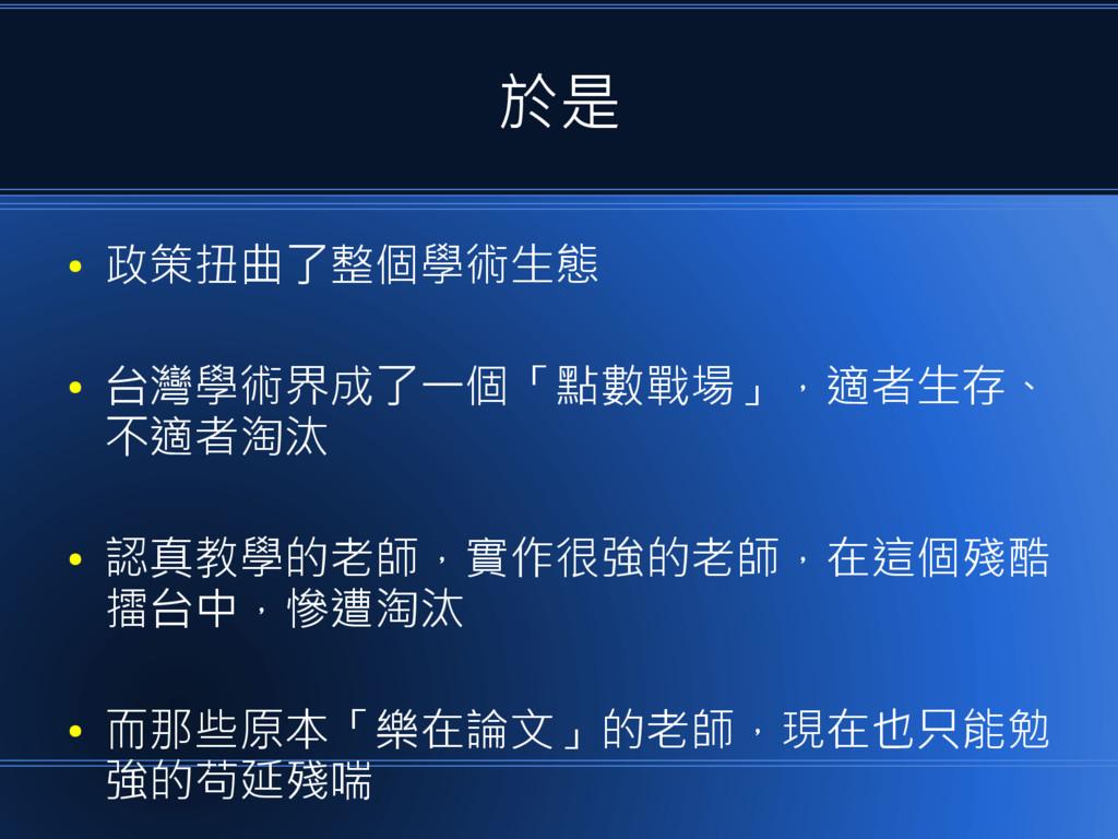 於是 ● 政策扭曲了整個學術生態 ● 台灣學術界成了一個「點數戰場」,適者生存、 不適者淘汰 ...