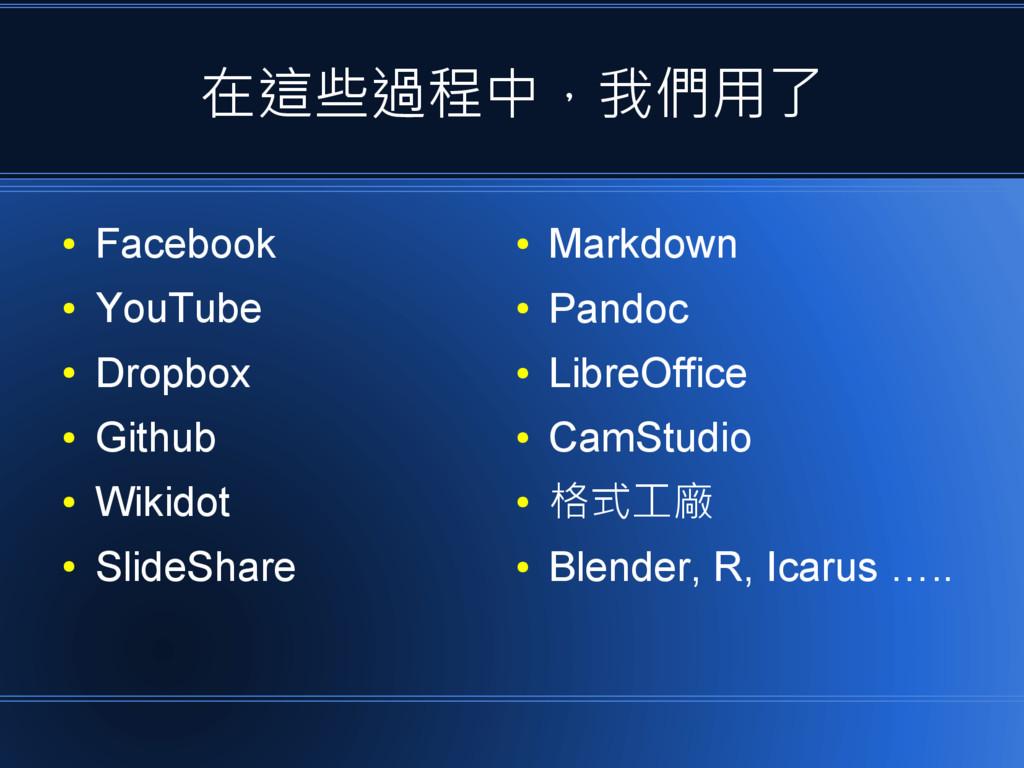 在這些過程中,我們用了 ● Facebook ● YouTube ● Dropbox ● Gi...