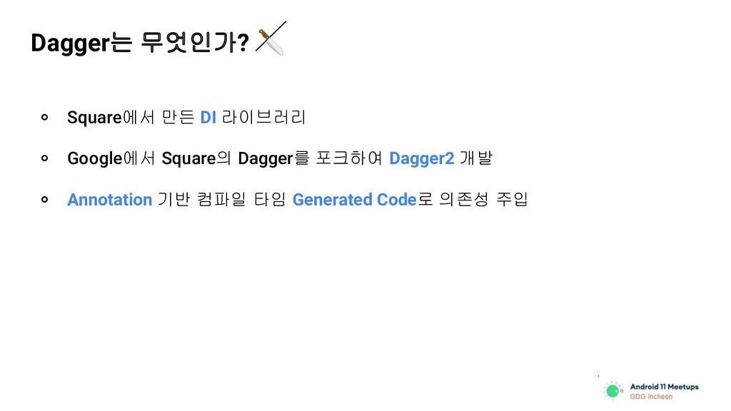 Dagger는 무엇인가?  ० Square에서 만든 DI 라이브러리 ० Google에...