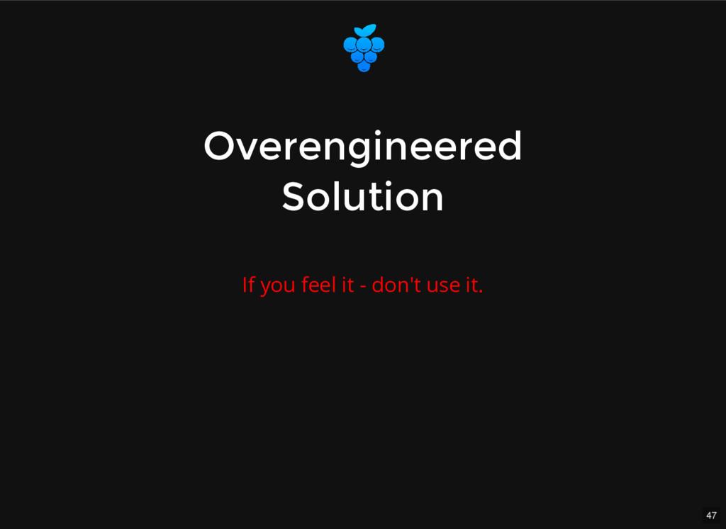 47 Overengineered Overengineered Solution Solut...
