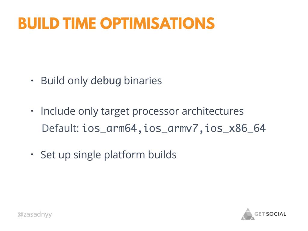 @zasadnyy BUILD TIME OPTIMISATIONS • Build only...