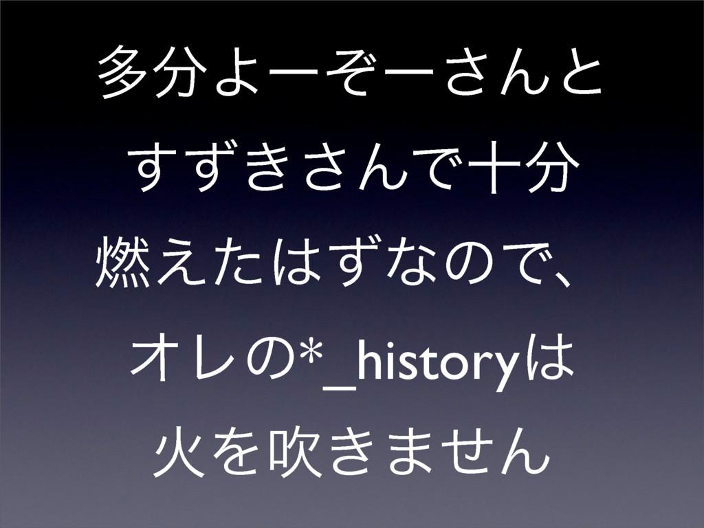 ଟΑʔͧʔ͞Μͱ ͖ͣ͢͞ΜͰे ೩͑ͨͣͳͷͰɺ ΦϨͷ*_history ՐΛਧ͖...