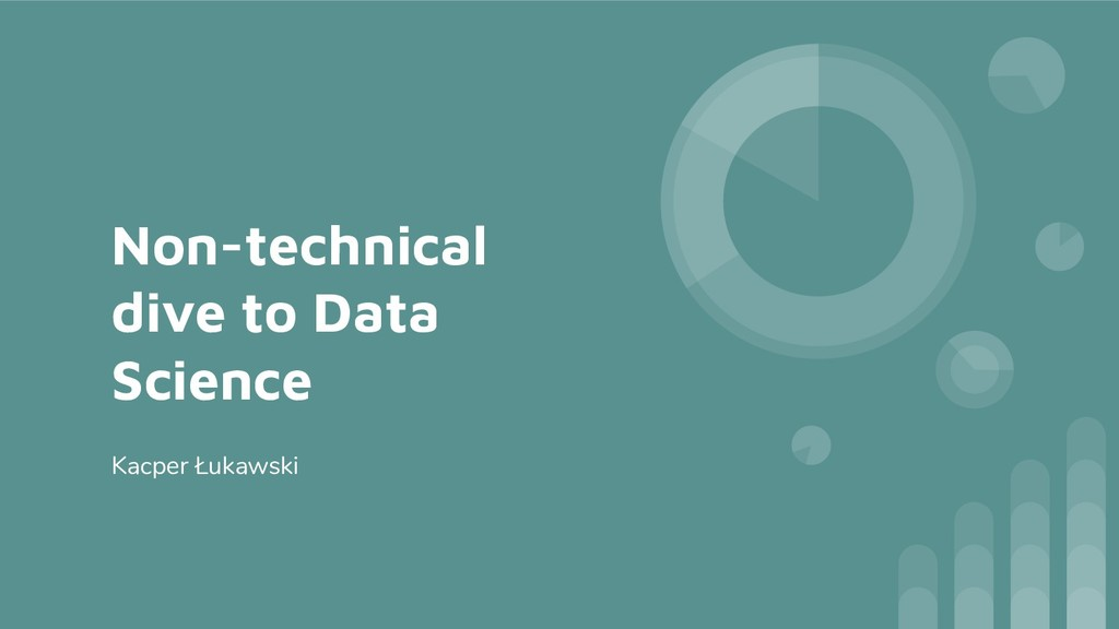 Non-technical dive to Data Science Kacper Łukaw...