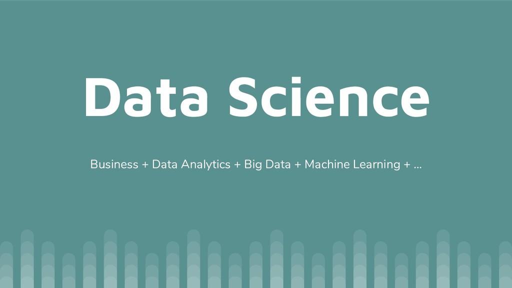 Data Science Business + Data Analytics + Big Da...