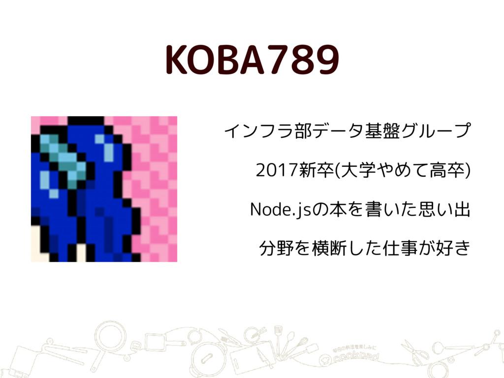 KOBA789 インフラ部データ基盤グループ 2017新卒(大学やめて高卒) Node.jsの...