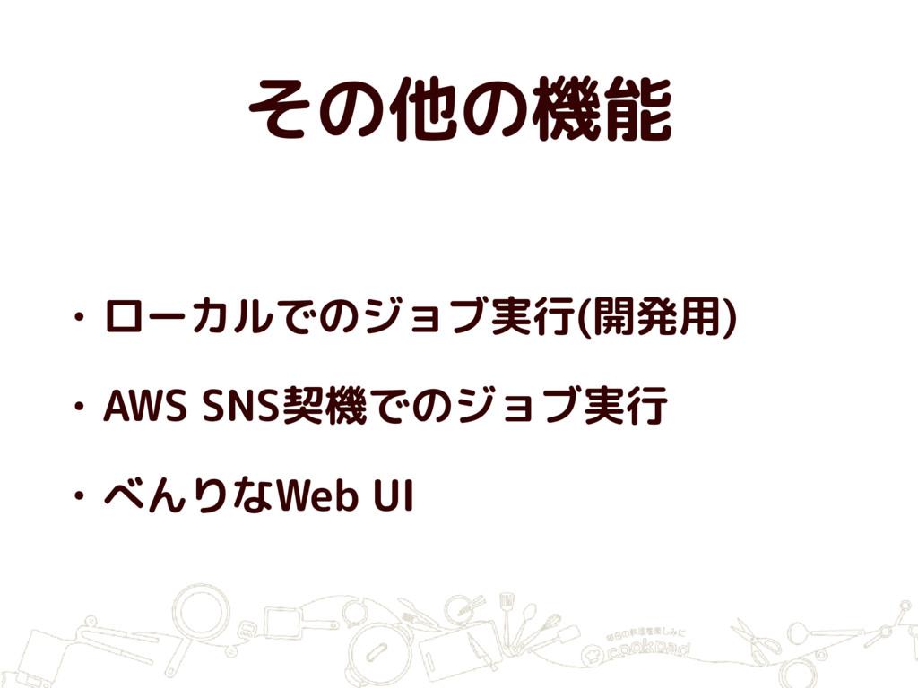その他の機能 • ローカルでのジョブ実行(開発用) • AWS SNS契機でのジョブ実行 • ...