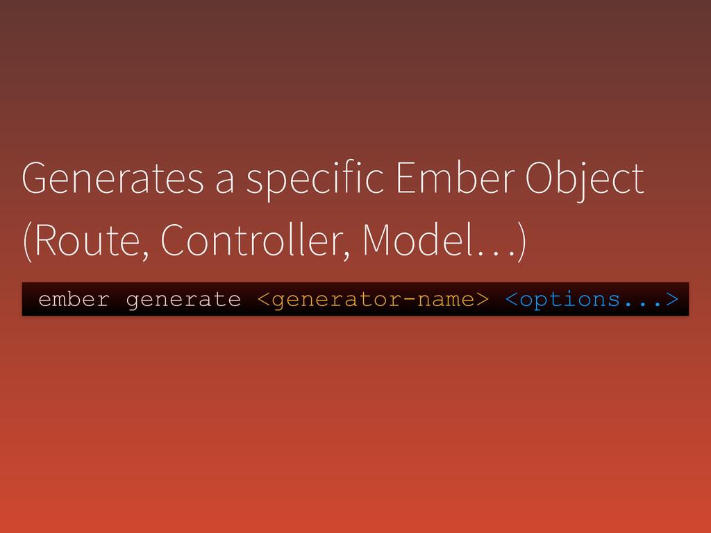 ember generate <generator-name> <options...> (F...