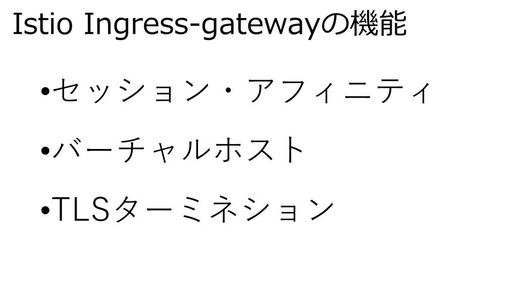 Istio Ingress-gatewayの機能 •セッション・アフィニティ •バーチャルホス...