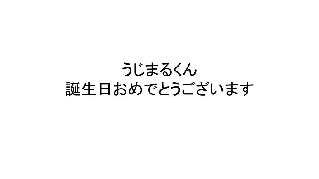 うじまるくん 誕生日おめでとうございます