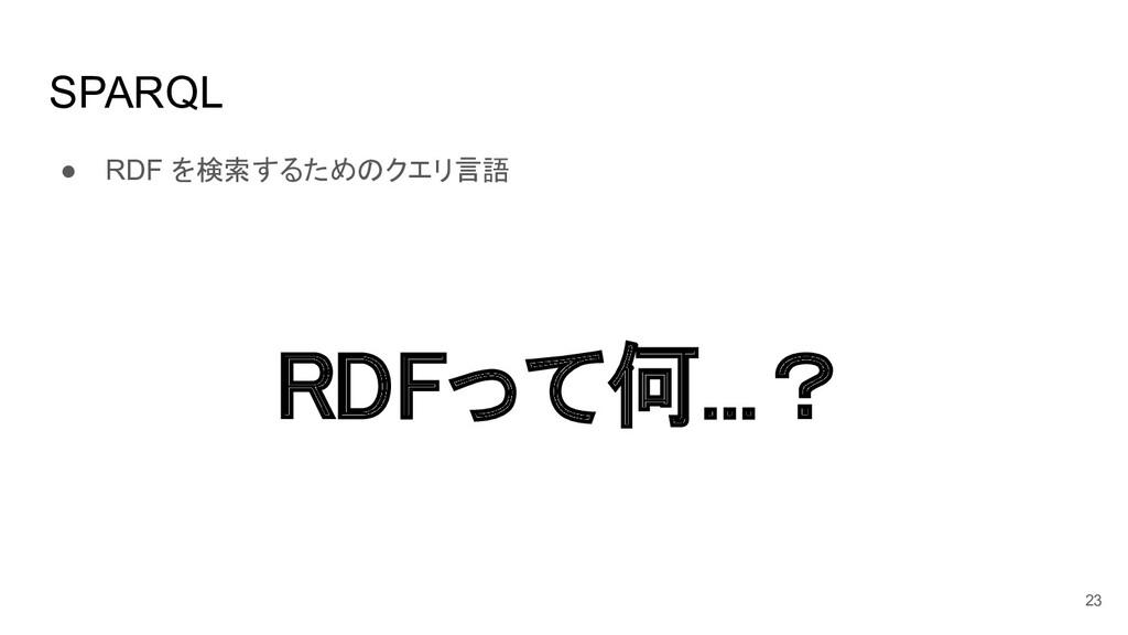 SPARQL ● RDF を検索するためのクエリ言語 23 RDFって何...?