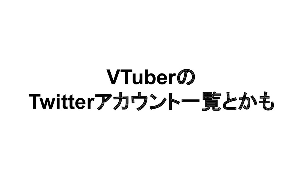 VTuberの Twitterアカウント一覧とかも