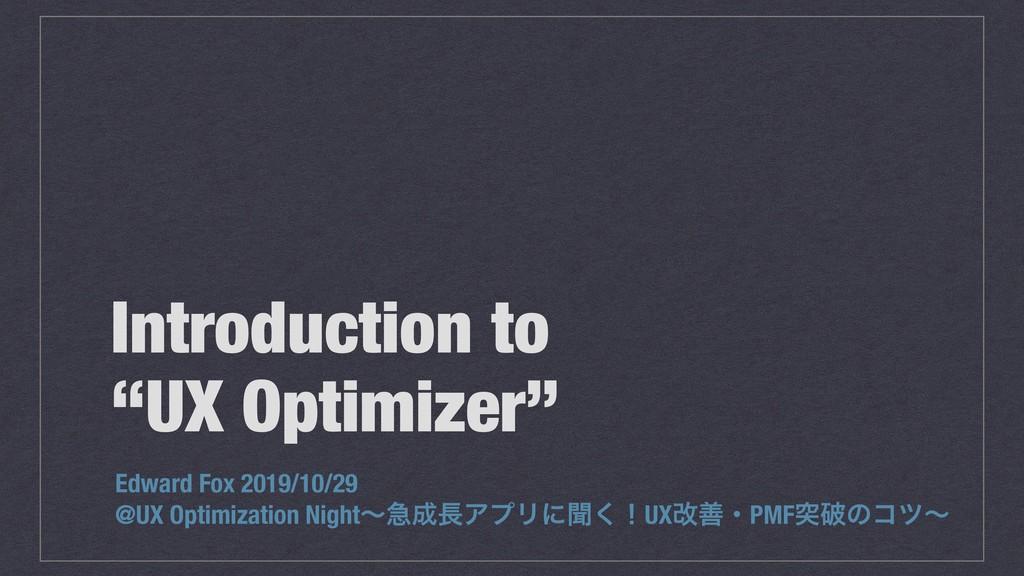 "Introduction to ""UX Optimizer"" Edward Fox 2019/..."