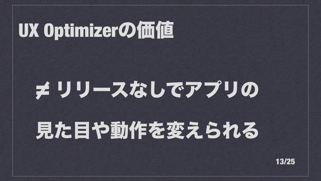 = ϦϦʔεͳ͠ͰΞϓϦͷ ݟͨಈ࡞Λม͑ΒΕΔ UX OptimizerͷՁ 13/25