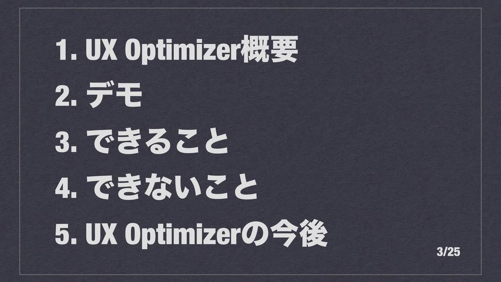 1. UX Optimizer֓ཁ 2. σϞ 3. Ͱ͖Δ͜ͱ 4. Ͱ͖ͳ͍͜ͱ 5. U...