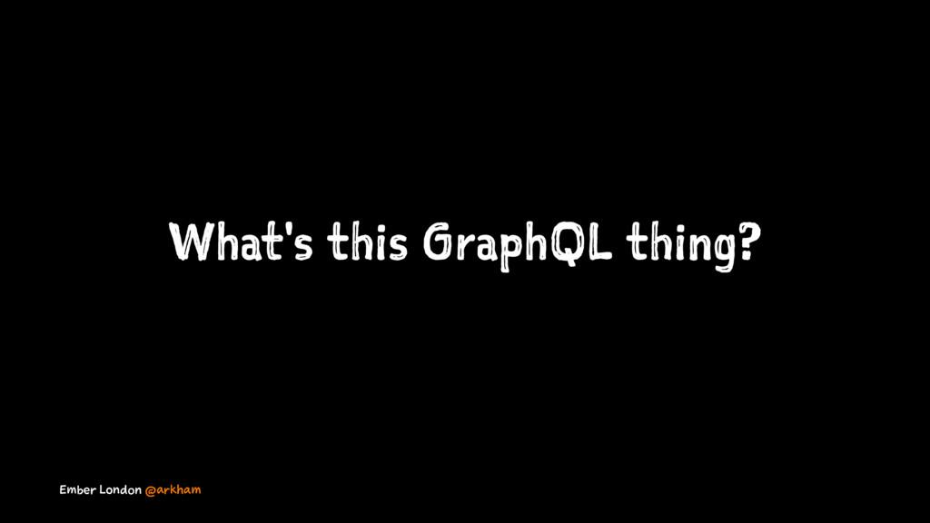 What's this GraphQL thing? Ember London @arkham