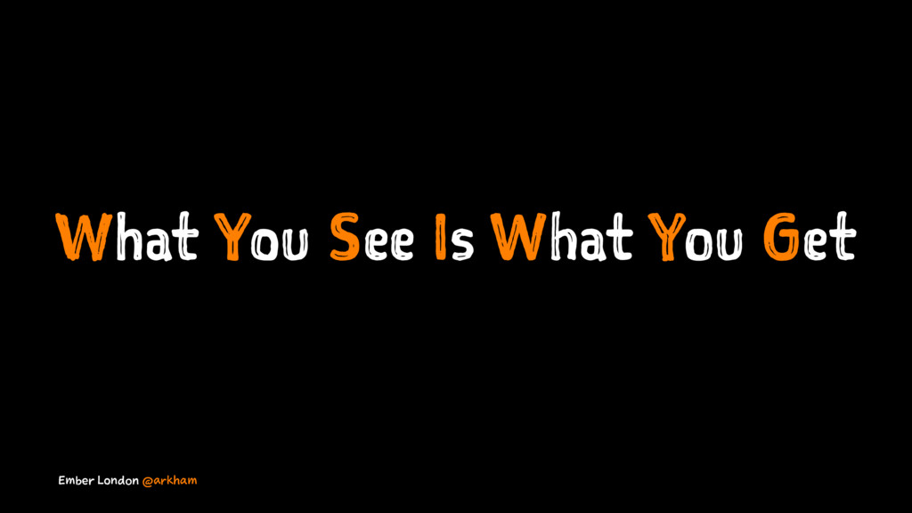 What You See Is What You Get Ember London @arkh...