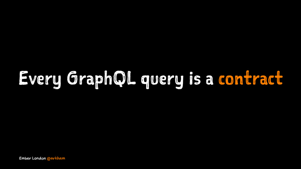 Every GraphQL query is a contract Ember London ...