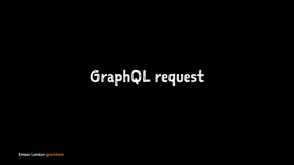 GraphQL request Ember London @arkham