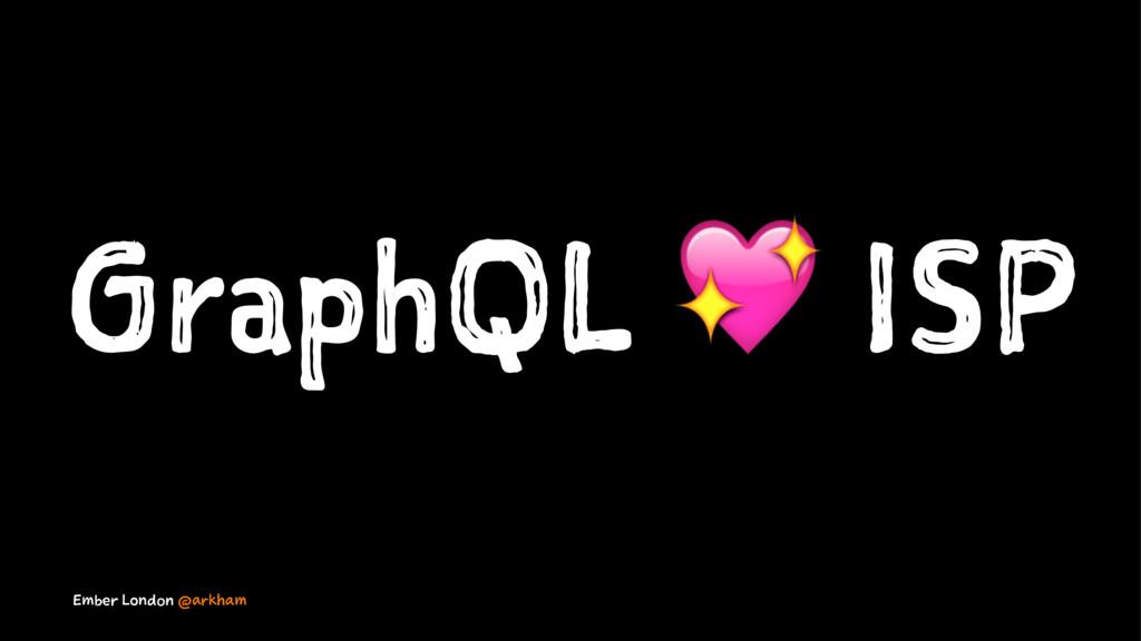 GraphQL ! ISP Ember London @arkham