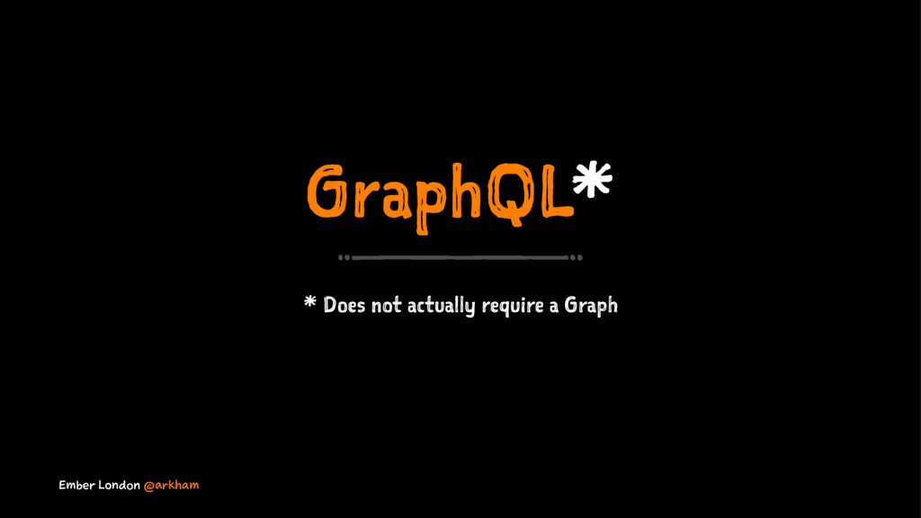 GraphQL* * Does not actually require a Graph Em...