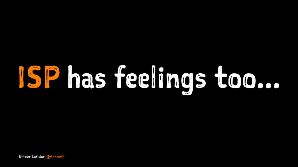 ISP has feelings too... Ember London @arkham