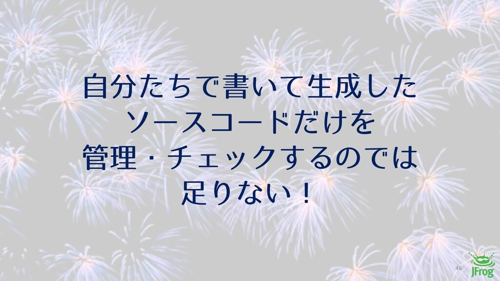 ࣗͨͪͰॻ͍ͯੜͨ͠ ιʔείʔυ͚ͩΛ ཧɾνΣοΫ͢ΔͷͰ Γͳ͍ʂ 46