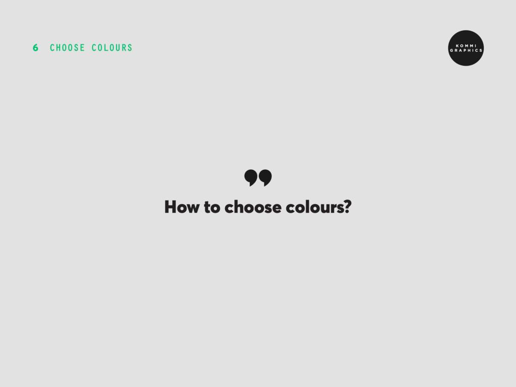 CHOOSE COLOURS 6 How to choose colours?