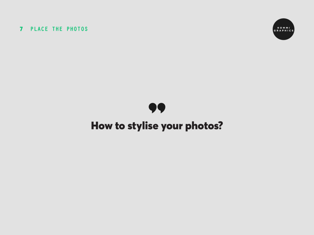 PLACE THE PHOTOS 7 How to stylise your photos?
