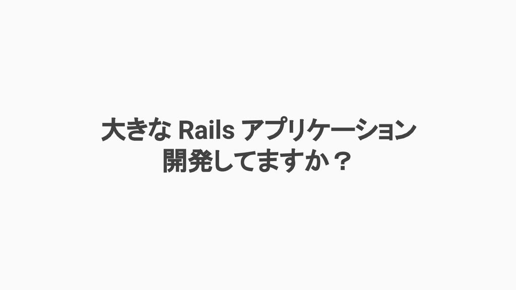 大きな Rails アプリケーション 開発してますか?