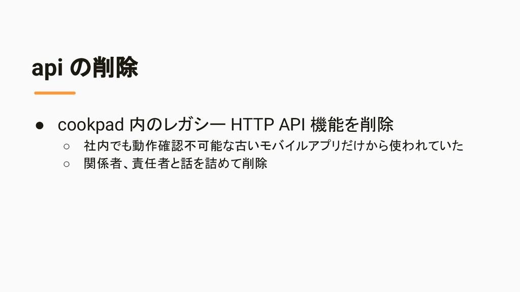 api の削除 ● cookpad 内のレガシー HTTP API 機能を削除 ○ 社内でも動...
