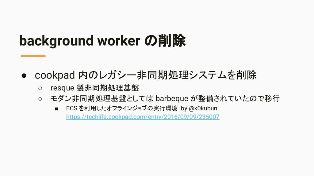 background worker の削除 ● cookpad 内のレガシー非同期処理システム...