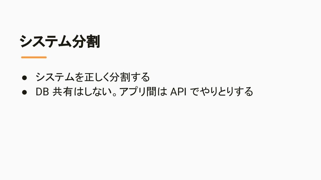 システム分割 ● システムを正しく分割する ● DB 共有はしない。アプリ間は API でやり...